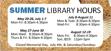 library hours summer 2018: closed weekends & memorial day & july 4th, Thurs & Friday 8:30am-4:30pm, 5/20-26 8:30am-4:30pm, 5/27-6/30: mon-wed 8:30am-8:30pm, July 1-7 8:30am-4:30pm, 7/8-8/11: mon-tues 8:30am-8:30pm wed 8:30am-4:30pm, 8/12-18 8:30am-4:30pm, 8/19 noon to 5pm