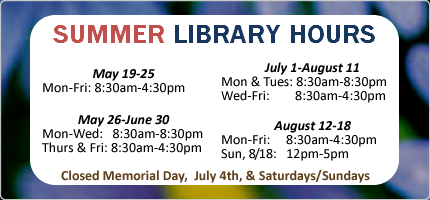 Summer library hours: Monday, May 19th through Friday, May 17th open 8:30 am until 4:30 pm. May 26th through June 30th. Open Monday through Wednesday 8:30 am until 8:30 pm. Thursdays and Fridays from 8:30 am until 4:30 pm.  Closed for the Memorial Day holiday, Monday, May 27th. July 1st through August 11th.  Open Mondays and Tuesdays 8:30 am until 8:30 pm.  Wednesday through Friday 8:30 am until 4:30 pm.  Closed for the July 4th holiday. August 12th through 18th.   Open Monday through Friday 8:30 am until 4:30 pm.  Closed Saturday, August 17th.  Open Sunday, August 18th from 12:00 pm until 5:00 pm.